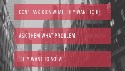 Image for Don't ask kids what they want to be. Ask them what problem...